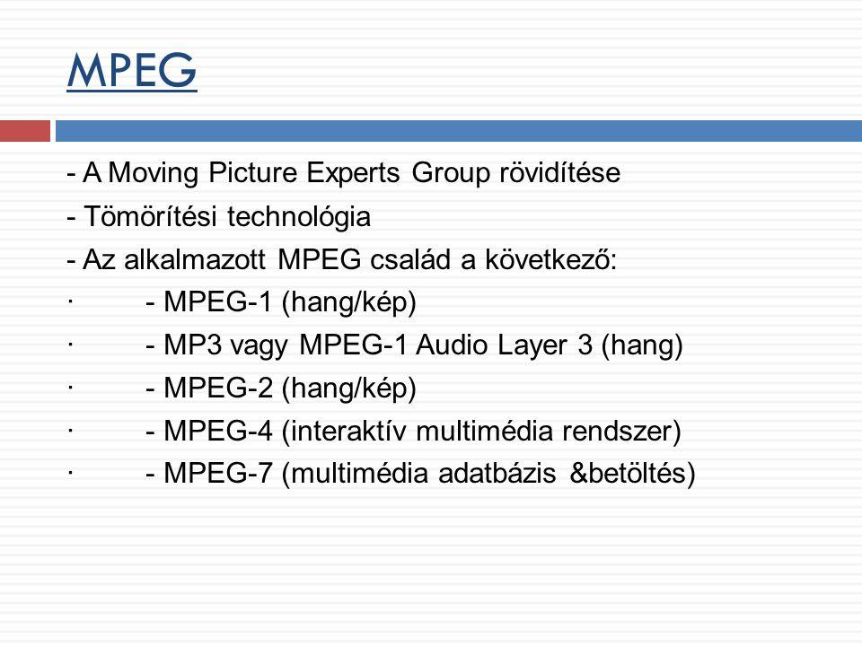 MPEG - A Moving Picture Experts Group rövidítése - Tömörítési technológia - Az alkalmazott MPEG család a következő: · - MPEG-1 (hang/kép) · - MP3 vagy