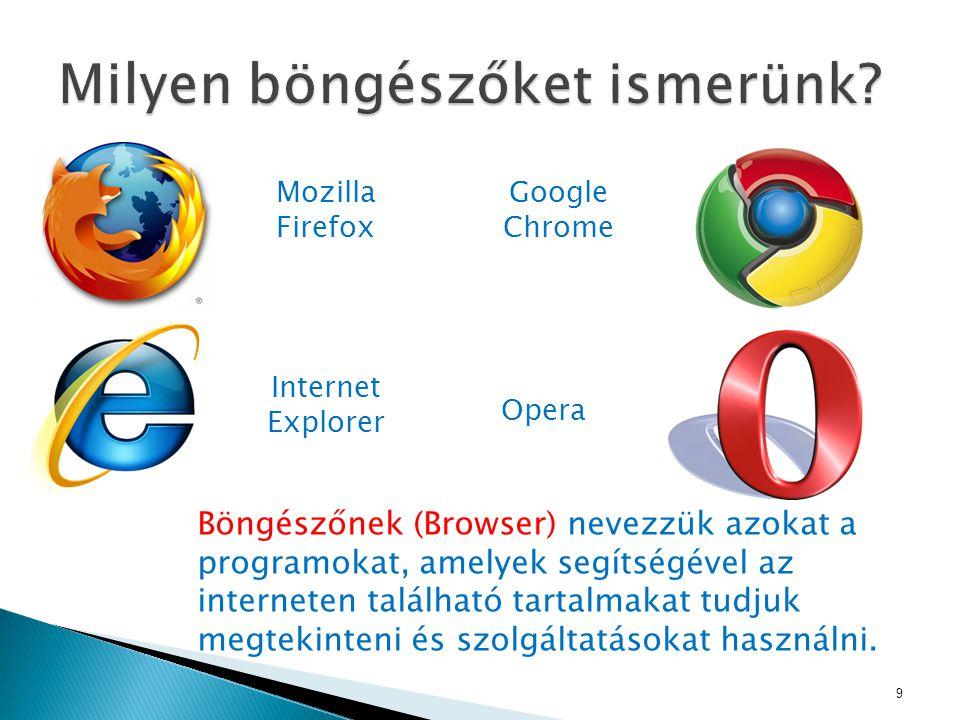 9 Mozilla Firefox Google Chrome Internet Explorer Opera Böngészőnek (Browser) nevezzük azokat a programokat, amelyek segítségével az interneten található tartalmakat tudjuk megtekinteni és szolgáltatásokat használni.