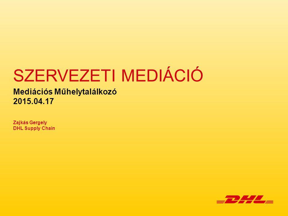SZERVEZETI MEDIÁCIÓ Mediációs Műhelytalálkozó 2015.04.17 Zajkás Gergely DHL Supply Chain