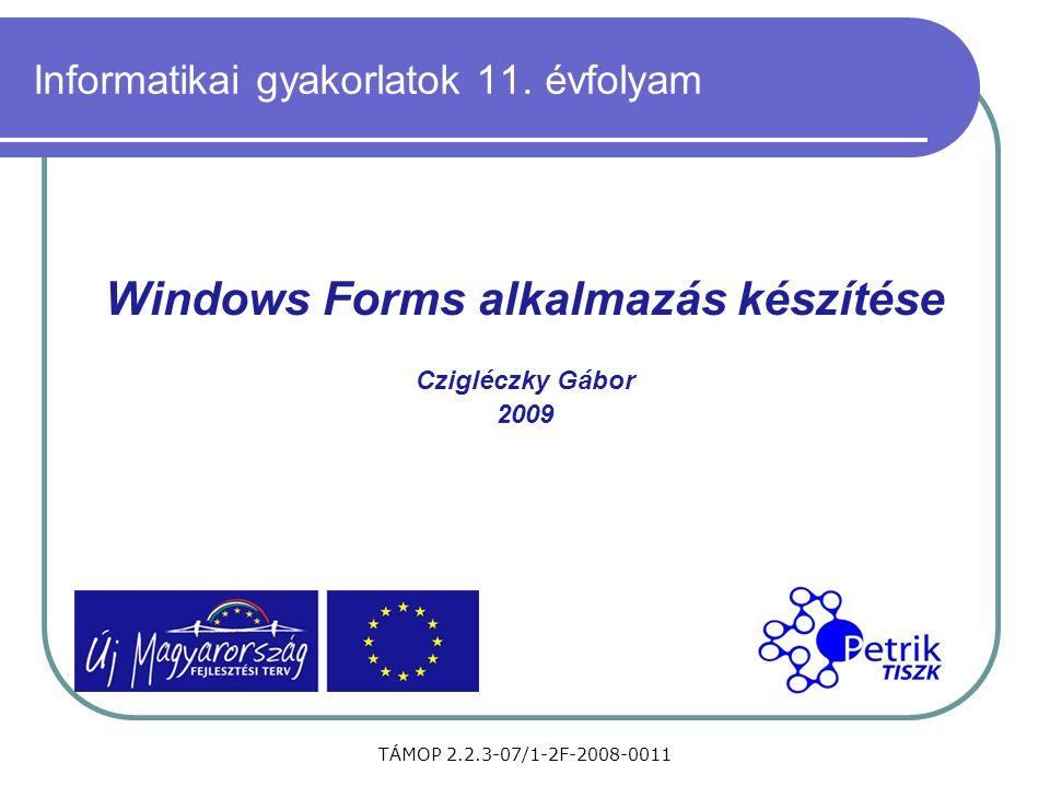 TÁMOP 2.2.3-07/1-2F-2008-0011 Informatikai gyakorlatok 11. évfolyam Windows Forms alkalmazás készítése Czigléczky Gábor 2009