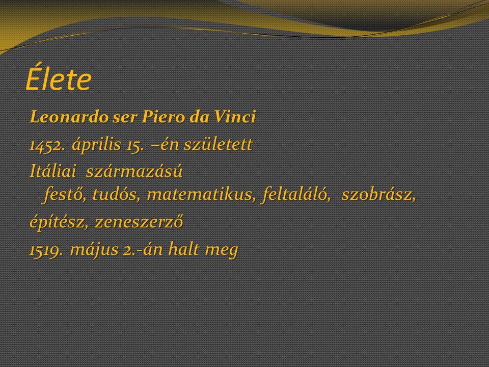 Élete Leonardo ser Piero da Vinci Leonardo ser Piero da Vinci 1452. április 15. –én született Itáliai származású festő, tudós, matematikus, feltaláló,