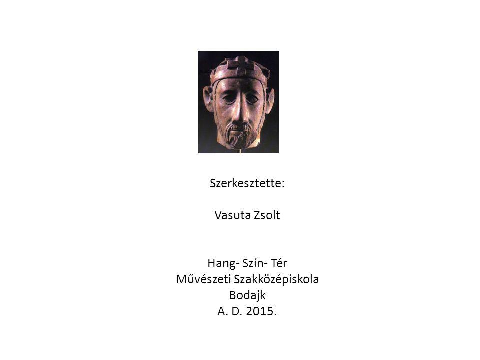 Szerkesztette: Vasuta Zsolt Hang- Szín- Tér Művészeti Szakközépiskola Bodajk A. D. 2015.