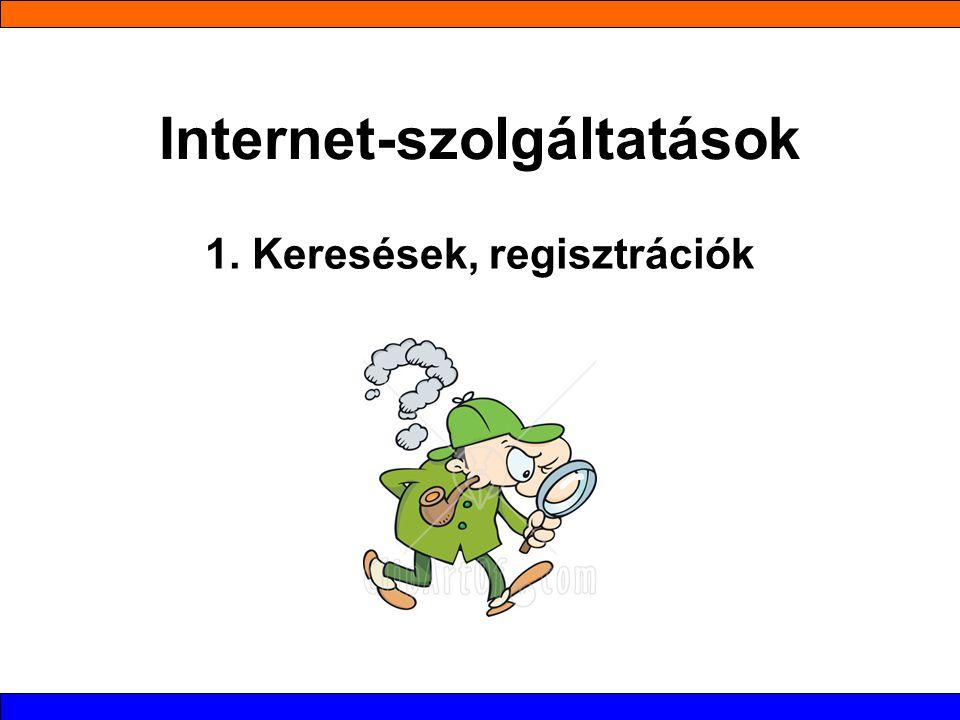 Internet-szolgáltatások 1. Keresések, regisztrációk