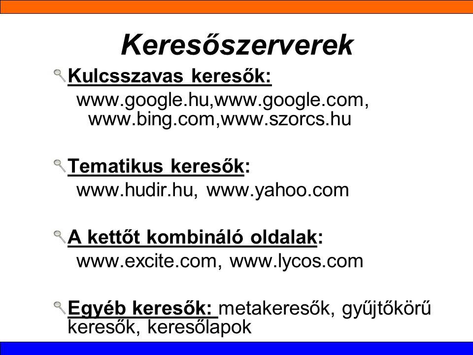 Keresőszerverek Kulcsszavas keresők: www.google.hu,www.google.com, www.bing.com,www.szorcs.hu Tematikus keresők: www.hudir.hu, www.yahoo.com A kettőt kombináló oldalak: www.excite.com, www.lycos.com Egyéb keresők: metakeresők, gyűjtőkörű keresők, keresőlapok