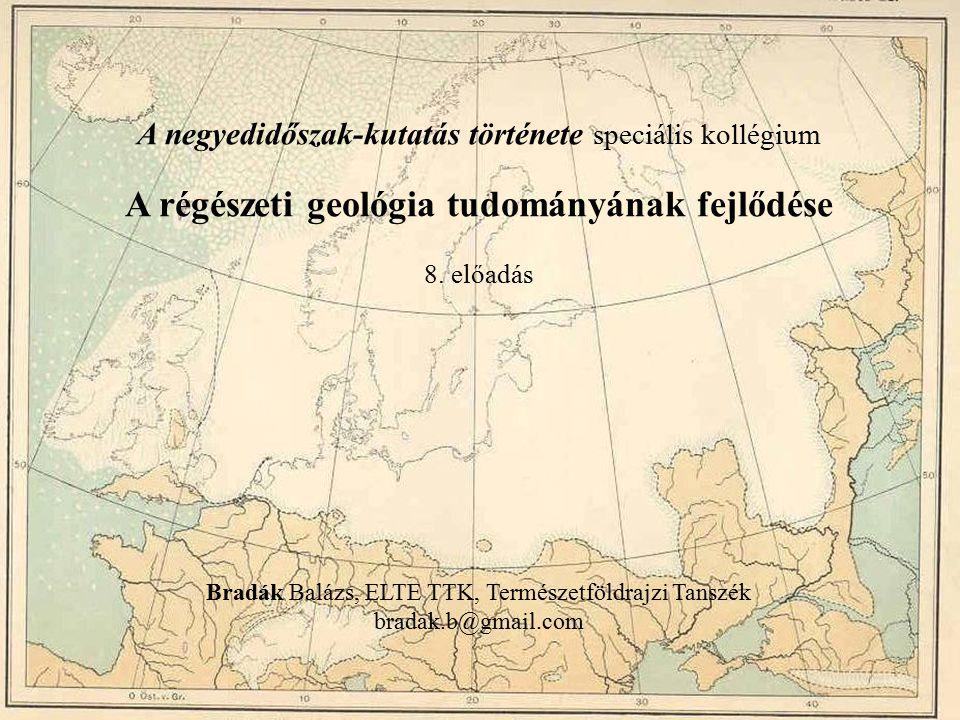 A negyedidőszak-kutatás története speciális kollégium A régészeti geológia tudományának fejlődése 8. előadás Bradák Balázs, ELTE TTK, Természetföldraj