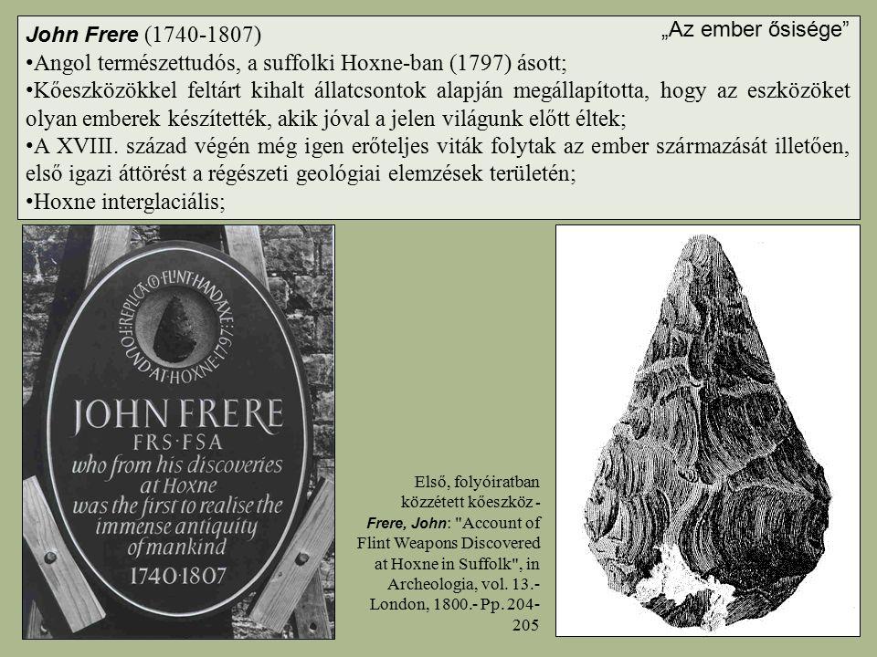 John Frere (1740-1807) Angol természettudós, a suffolki Hoxne-ban (1797) ásott; Kőeszközökkel feltárt kihalt állatcsontok alapján megállapította, hogy