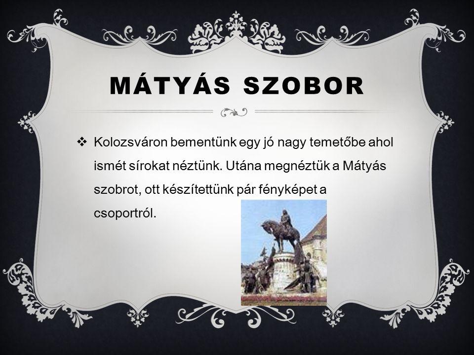 MÁTYÁS SZOBOR  Kolozsváron bementünk egy jó nagy temetőbe ahol ismét sírokat néztünk.