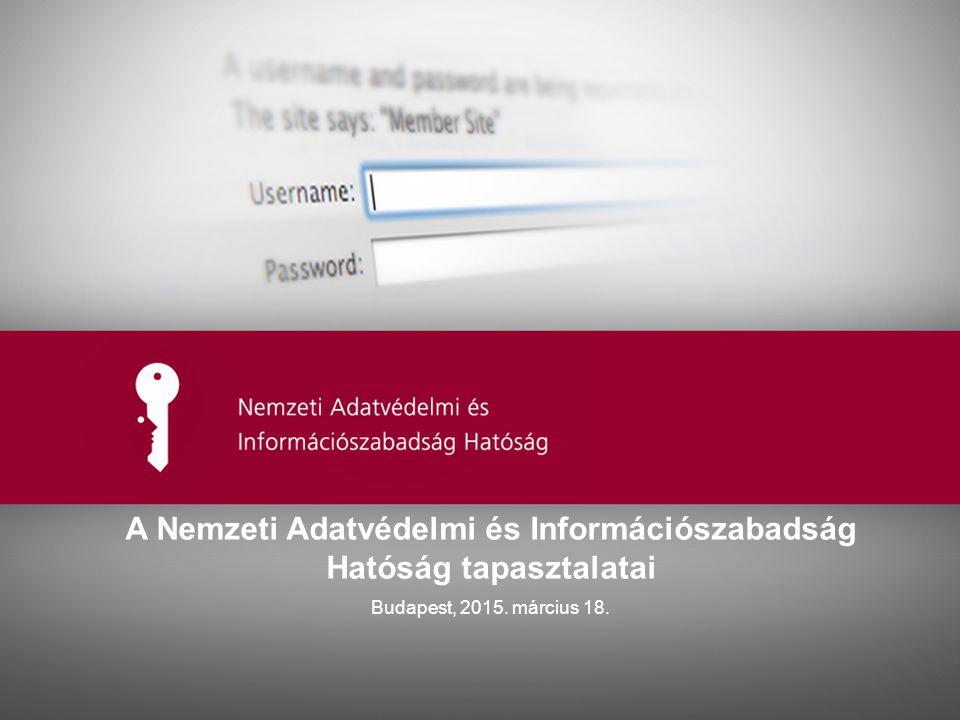 Ide kerülhet az előadás címe A Nemzeti Adatvédelmi és Információszabadság Hatóság tapasztalatai Budapest, 2015.
