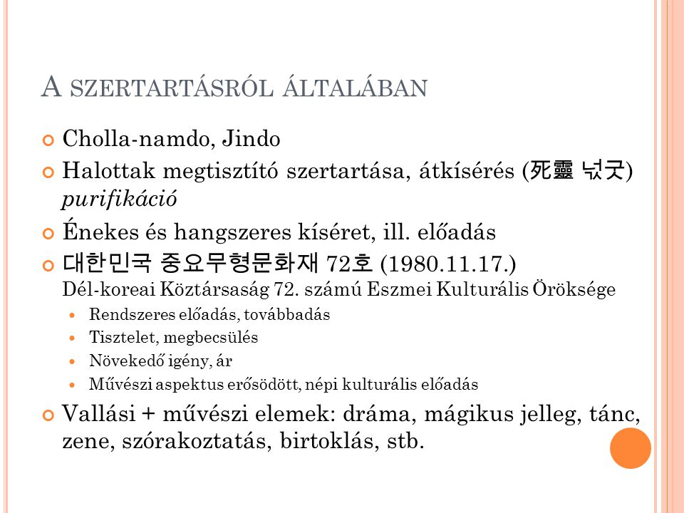 A SZERTARTÁSRÓL ÁLTALÁBAN Cholla-namdo, Jindo Halottak megtisztító szertartása, átkísérés ( 死靈 넋굿 ) purifikáció Énekes és hangszeres kíséret, ill. elő