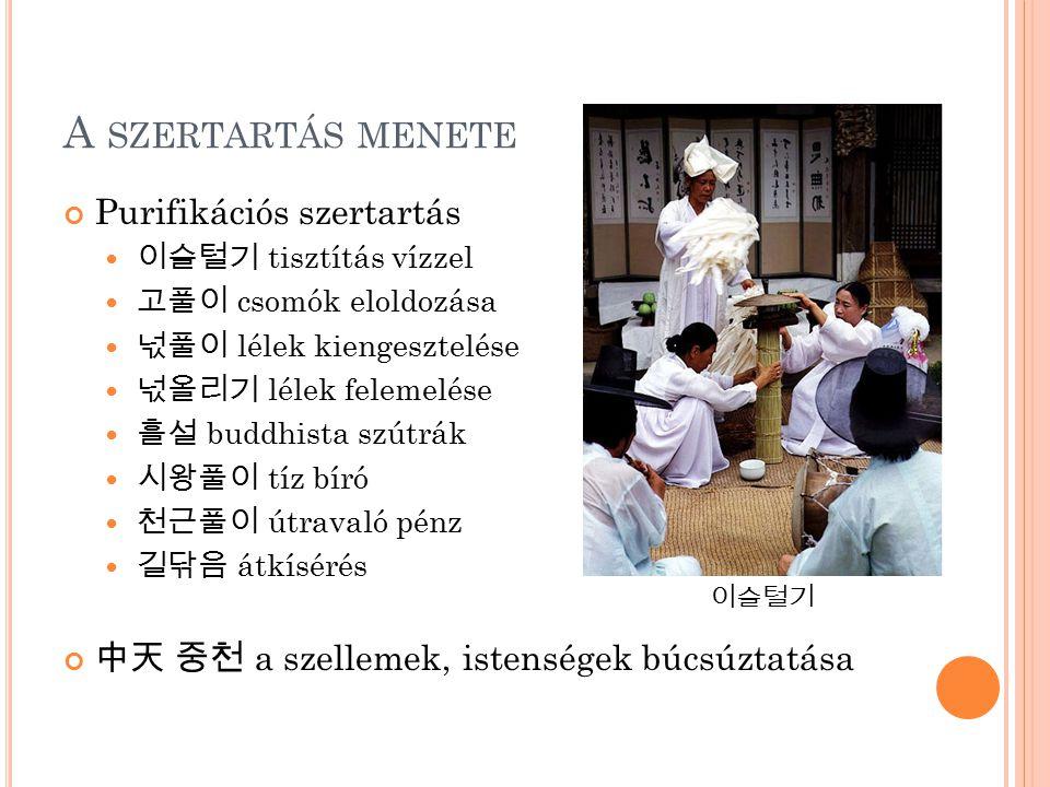 A SZERTARTÁS MENETE Purifikációs szertartás 이슬털기 tisztítás vízzel 고풀이 csomók eloldozása 넋풀이 lélek kiengesztelése 넋올리기 lélek felemelése 흘설 buddhista sz