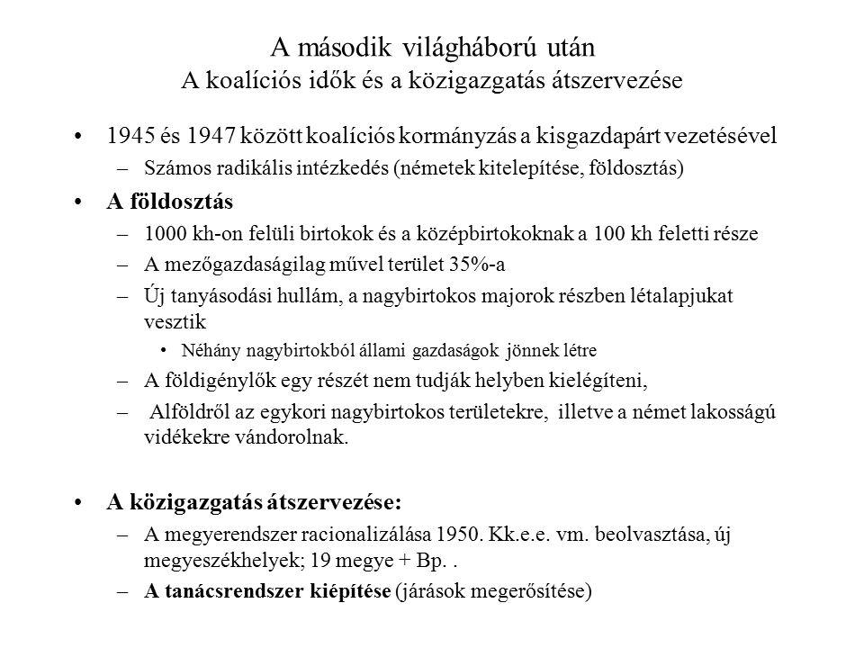 A második világháború után A koalíciós idők és a közigazgatás átszervezése 1945 és 1947 között koalíciós kormányzás a kisgazdapárt vezetésével –Számos radikális intézkedés (németek kitelepítése, földosztás) A földosztás –1000 kh-on felüli birtokok és a középbirtokoknak a 100 kh feletti része –A mezőgazdaságilag művel terület 35%-a –Új tanyásodási hullám, a nagybirtokos majorok részben létalapjukat vesztik Néhány nagybirtokból állami gazdaságok jönnek létre –A földigénylők egy részét nem tudják helyben kielégíteni, – Alföldről az egykori nagybirtokos területekre, illetve a német lakosságú vidékekre vándorolnak.