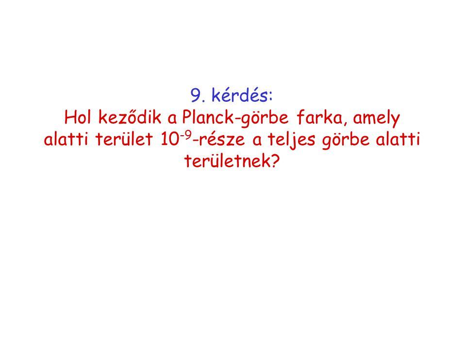 9. kérdés: Hol keződik a Planck-görbe farka, amely alatti terület 10 -9 -része a teljes görbe alatti területnek?