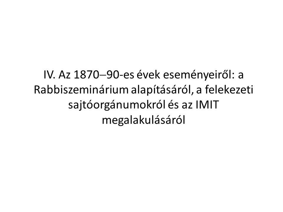IV. Az 1870  90-es évek eseményeiről: a Rabbiszeminárium alapításáról, a felekezeti sajtóorgánumokról és az IMIT megalakulásáról
