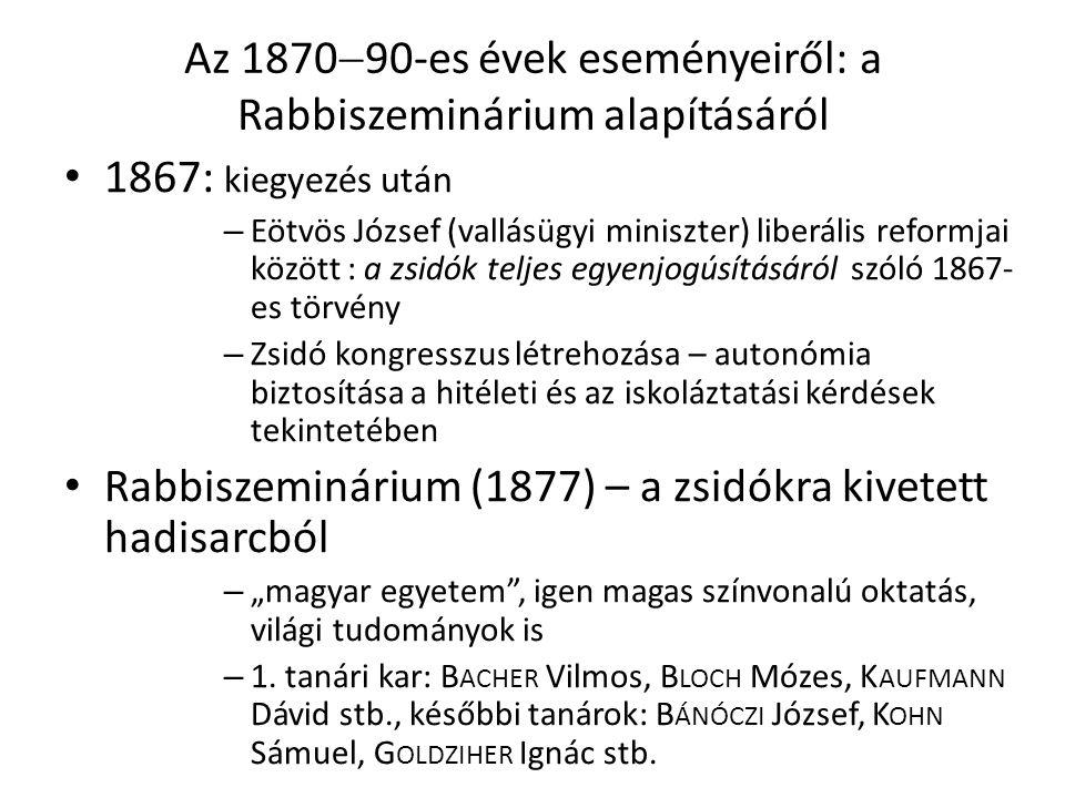 """Az 1870  90-es évek eseményeiről: a Rabbiszeminárium alapításáról 1867: kiegyezés után – Eötvös József (vallásügyi miniszter) liberális reformjai között : a zsidók teljes egyenjogúsításáról szóló 1867- es törvény – Zsidó kongresszus létrehozása – autonómia biztosítása a hitéleti és az iskoláztatási kérdések tekintetében Rabbiszeminárium (1877) – a zsidókra kivetett hadisarcból – """"magyar egyetem , igen magas színvonalú oktatás, világi tudományok is – 1."""