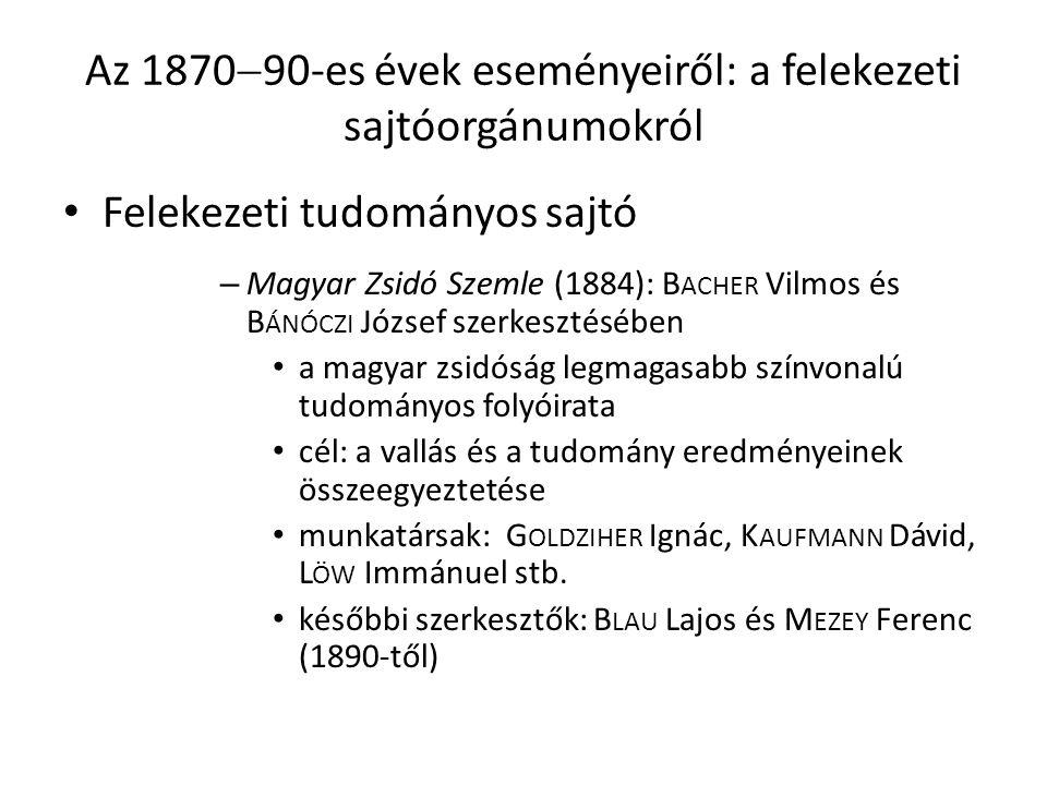 Az 1870  90-es évek eseményeiről: a felekezeti sajtóorgánumokról Felekezeti tudományos sajtó – Magyar Zsidó Szemle (1884): B ACHER Vilmos és B ÁNÓCZI József szerkesztésében a magyar zsidóság legmagasabb színvonalú tudományos folyóirata cél: a vallás és a tudomány eredményeinek összeegyeztetése munkatársak: G OLDZIHER Ignác, K AUFMANN Dávid, L ÖW Immánuel stb.