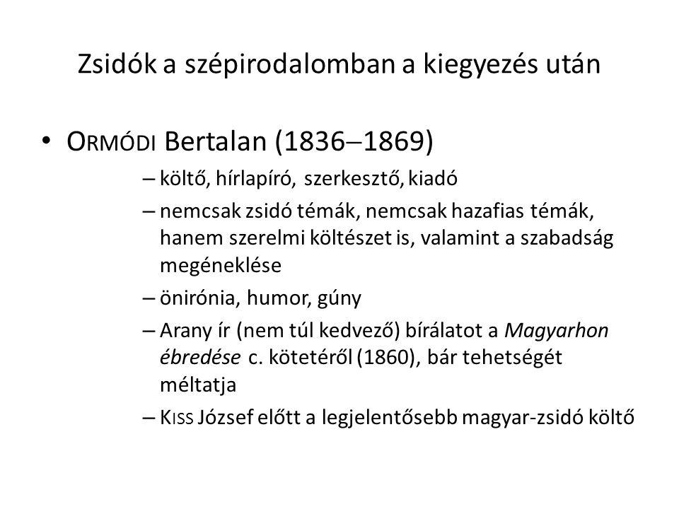 Zsidók a szépirodalomban a kiegyezés után O RMÓDI Bertalan (1836  1869) – költő, hírlapíró, szerkesztő, kiadó – nemcsak zsidó témák, nemcsak hazafias témák, hanem szerelmi költészet is, valamint a szabadság megéneklése – önirónia, humor, gúny – Arany ír (nem túl kedvező) bírálatot a Magyarhon ébredése c.