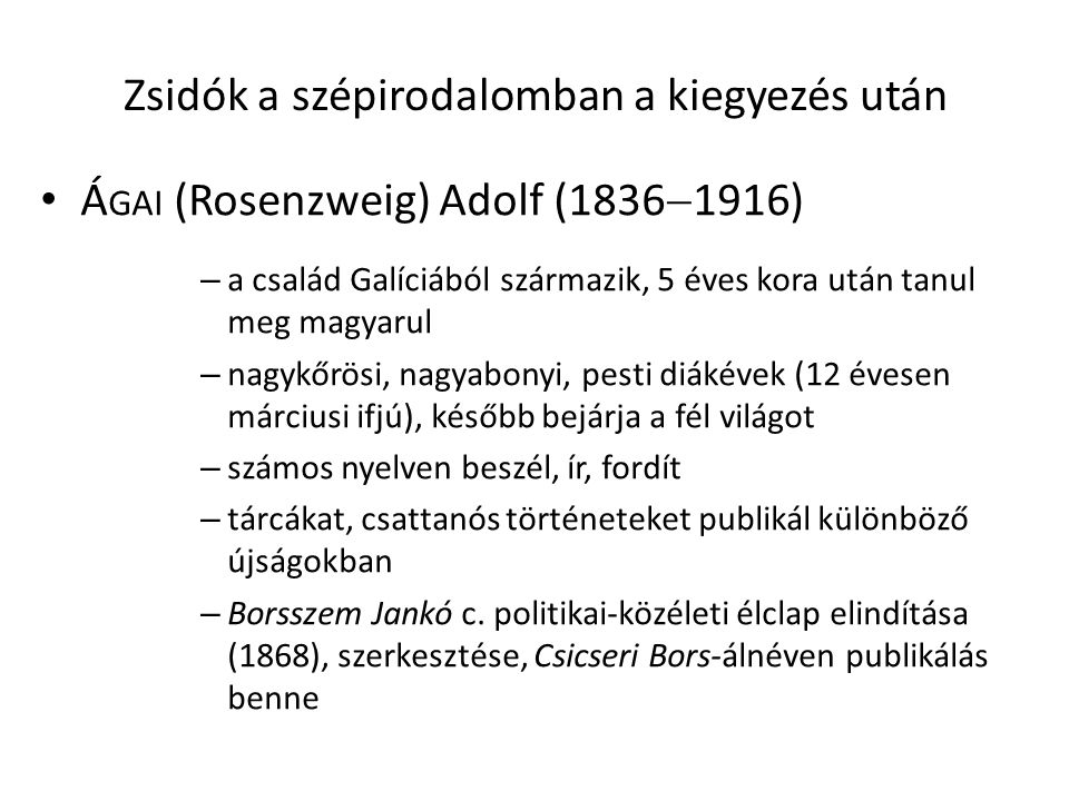 Zsidók a szépirodalomban a kiegyezés után Á GAI (Rosenzweig) Adolf (1836  1916) – a család Galíciából származik, 5 éves kora után tanul meg magyarul – nagykőrösi, nagyabonyi, pesti diákévek (12 évesen márciusi ifjú), később bejárja a fél világot – számos nyelven beszél, ír, fordít – tárcákat, csattanós történeteket publikál különböző újságokban – Borsszem Jankó c.