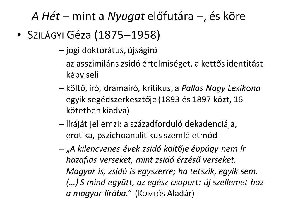 """A Hét  mint a Nyugat előfutára , és köre S ZILÁGYI Géza (1875  1958) – jogi doktorátus, újságíró – az asszimiláns zsidó értelmiséget, a kettős identitást képviseli – költő, író, drámaíró, kritikus, a Pallas Nagy Lexikona egyik segédszerkesztője (1893 és 1897 közt, 16 kötetben kiadva) – líráját jellemzi: a századforduló dekadenciája, erotika, pszichoanalitikus szemléletmód – """"A kilencvenes évek zsidó költője éppúgy nem ír hazafias verseket, mint zsidó érzésű verseket."""