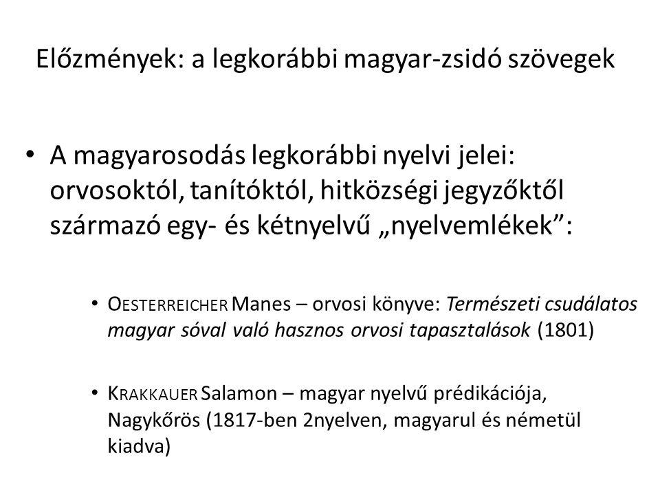 """Előzmények: a legkorábbi magyar-zsidó szövegek A magyarosodás legkorábbi nyelvi jelei: orvosoktól, tanítóktól, hitközségi jegyzőktől származó egy- és kétnyelvű """"nyelvemlékek : O ESTERREICHER Manes – orvosi könyve: Természeti csudálatos magyar sóval való hasznos orvosi tapasztalások (1801) K RAKKAUER Salamon – magyar nyelvű prédikációja, Nagykőrös (1817-ben 2nyelven, magyarul és németül kiadva)"""