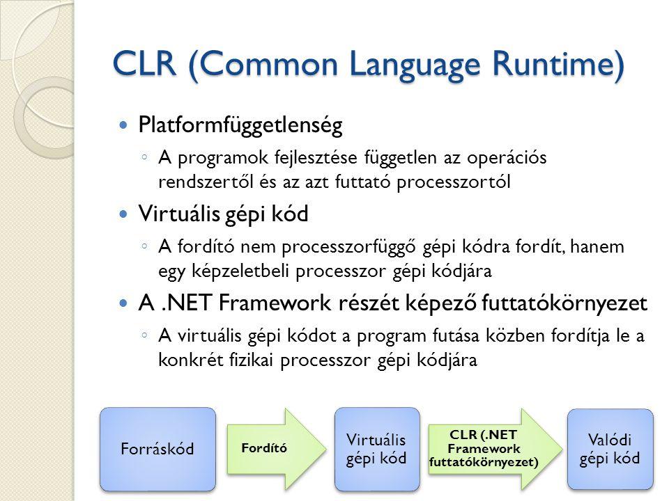 CLR (Common Language Runtime) Platformfüggetlenség ◦ A programok fejlesztése független az operációs rendszertől és az azt futtató processzortól Virtuális gépi kód ◦ A fordító nem processzorfüggő gépi kódra fordít, hanem egy képzeletbeli processzor gépi kódjára A.NET Framework részét képező futtatókörnyezet ◦ A virtuális gépi kódot a program futása közben fordítja le a konkrét fizikai processzor gépi kódjára Forráskód Fordító Virtuális gépi kód CLR (.NET Framework futtatókörnyezet) Valódi gépi kód
