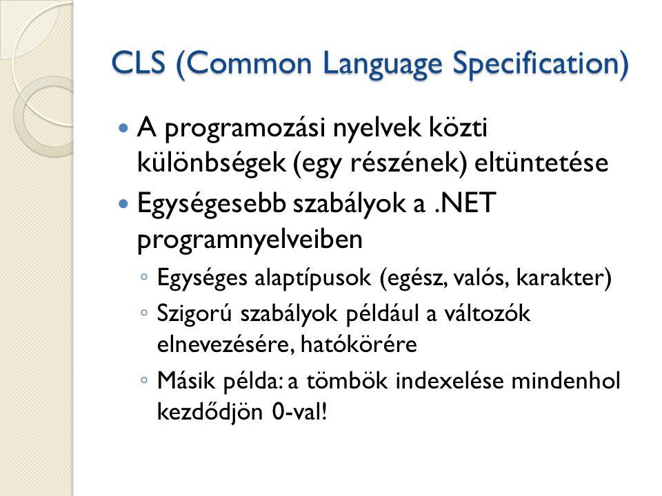 CLS (Common Language Specification) A programozási nyelvek közti különbségek (egy részének) eltüntetése Egységesebb szabályok a.NET programnyelveiben ◦ Egységes alaptípusok (egész, valós, karakter) ◦ Szigorú szabályok például a változók elnevezésére, hatókörére ◦ Másik példa: a tömbök indexelése mindenhol kezdődjön 0-val!