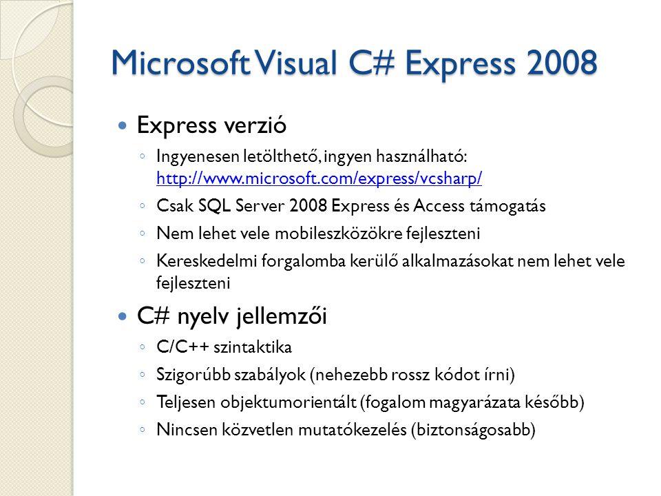 Microsoft Visual C# Express 2008 Express verzió ◦ Ingyenesen letölthető, ingyen használható: http://www.microsoft.com/express/vcsharp/ http://www.microsoft.com/express/vcsharp/ ◦ Csak SQL Server 2008 Express és Access támogatás ◦ Nem lehet vele mobileszközökre fejleszteni ◦ Kereskedelmi forgalomba kerülő alkalmazásokat nem lehet vele fejleszteni C# nyelv jellemzői ◦ C/C++ szintaktika ◦ Szigorúbb szabályok (nehezebb rossz kódot írni) ◦ Teljesen objektumorientált (fogalom magyarázata később) ◦ Nincsen közvetlen mutatókezelés (biztonságosabb)