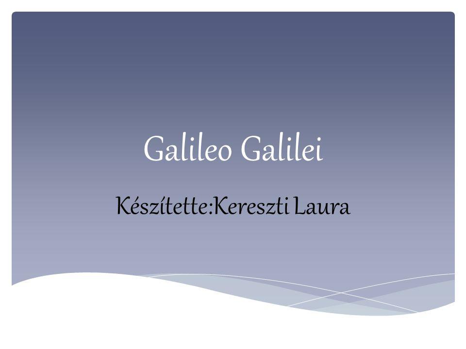 Galileo Galilei Készítette:Kereszti Laura