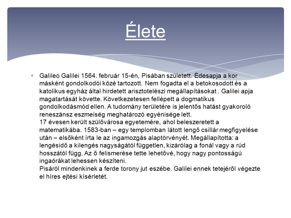  Galileo Galilei 1564. február 15-én, Pisában született. Édesapja a kor másként gondolkodói közé tartozott. Nem fogadta el a betokosodott és a katoli