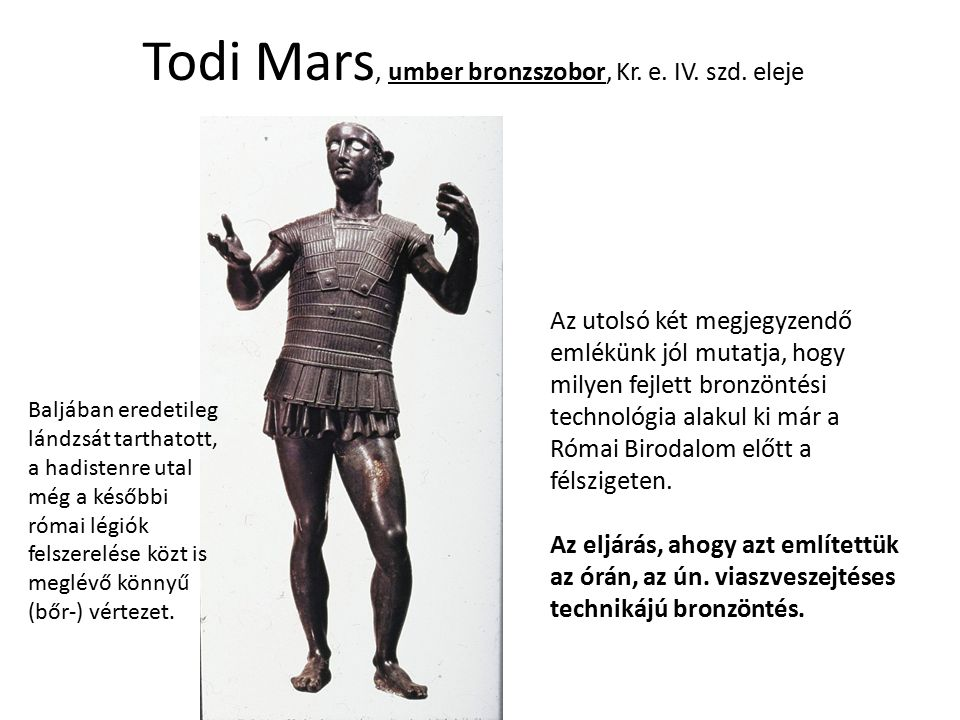 Todi Mars, umber bronzszobor, Kr. e. IV. szd. eleje Az utolsó két megjegyzendő emlékünk jól mutatja, hogy milyen fejlett bronzöntési technológia alaku