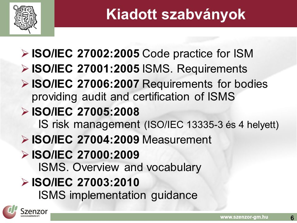 7 www.szenzor-gm.hu Ágazati szabványok és tervezetek  ISO/IEC NP 27010 for inter-sector communication  ISO/IEC 27011:2008 Telecom guideline  ISO/IEC WD 27013 ISO/IEC 20000 and 27001 systems integration  ISO/IEC WD 27014 IS govermance framework  ISO/IEC NP 27015 for financial and insurence service sector  Törölt projekt: ISO/IEC 27012 e-govermance services  ISO 27799:2008 Health Information.