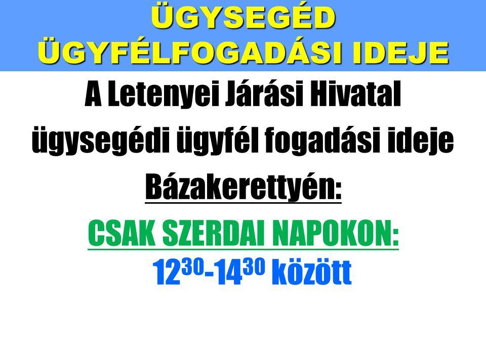ÜGYSEGÉD ÜGYFÉLFOGADÁSI IDEJE A Letenyei Járási Hivatal ügysegédi ügyfél fogadási ideje Bázakerettyén: CSAK SZERDAI NAPOKON: 12 30 -14 30 között