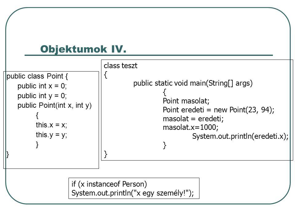 Osztályok Osztályok létrehozása: Osztály deklaráció public – alapértelmezés, egyébként csak az azonos csomagban lévő osztályok használhatják abstract – az osztály nem pédányosítható final – az osztályból nem származtatható másik class osztálynév – az osztály neve extends – az osztály őse (mindenképpen kell egy ős) implements interface – a megvalósított egy, vagy több interfész Osztály törzs a változókat és a metódusokat tagoknak nevezzük konstrutor private – más osztály nem példányosíthatja az osztályunkat protected – csak alosztályok és az egy csomagban lévő osztályok példányosíthatják public – bármely osztály példányosíthatja