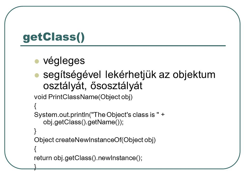 getClass() végleges segítségével lekérhetjük az objektum osztályát, ősosztályát void PrintClassName(Object obj) { System.out.println( The Object s class is + obj.getClass().getName()); } Object createNewInstanceOf(Object obj) { return obj.getClass().newInstance(); }