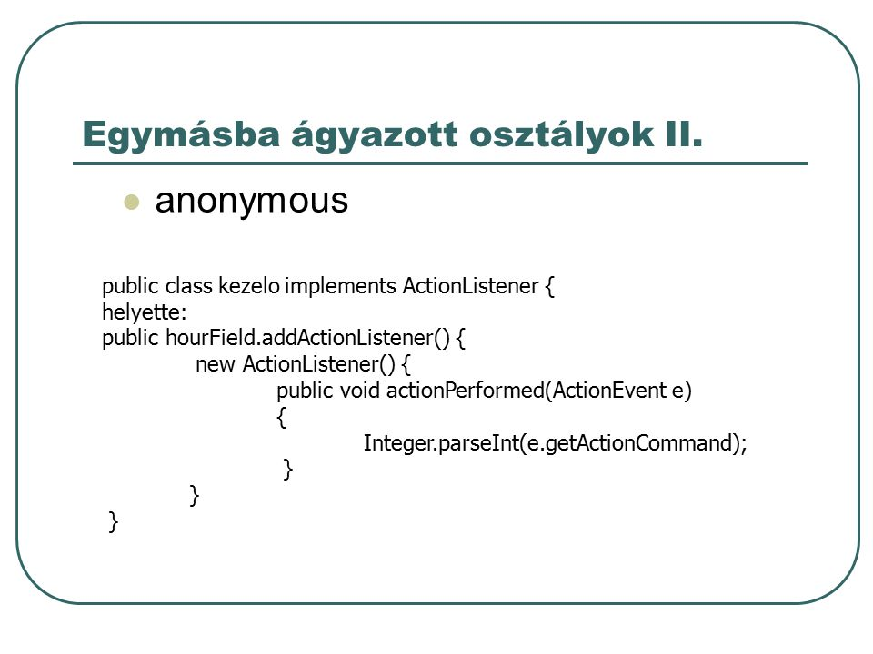 Egymásba ágyazott osztályok II. anonymous public class kezelo implements ActionListener { helyette: public hourField.addActionListener() { new ActionL