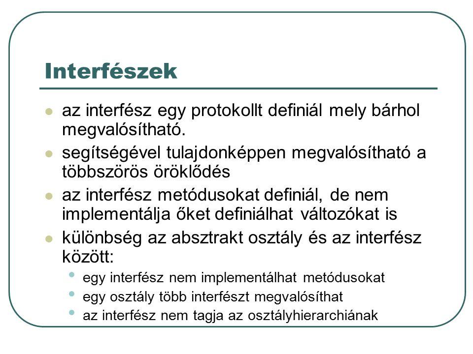 Interfész definiálása az interfész örökölhet extends (őse a szuper interfész) a metódusok törzs nélküliek csak static, final módosítók használhatóak minden public public interface StockWatcher extends PStockWatcher{ final String sunTicker = SUNW ; final String oracleTicker = ORCL ; final String ciscoTicker = CSCO ; void valueChanged(String tickerSymbol, double newValue); }
