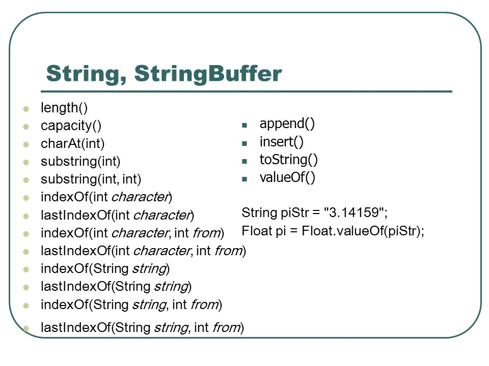 String, StringBuffer length() capacity() charAt(int) substring(int) substring(int, int) indexOf(int character) lastIndexOf(int character) indexOf(int character, int from) lastIndexOf(int character, int from) indexOf(String string) lastIndexOf(String string) indexOf(String string, int from) lastIndexOf(String string, int from) append() insert() toString() valueOf() String piStr = 3.14159 ; Float pi = Float.valueOf(piStr);