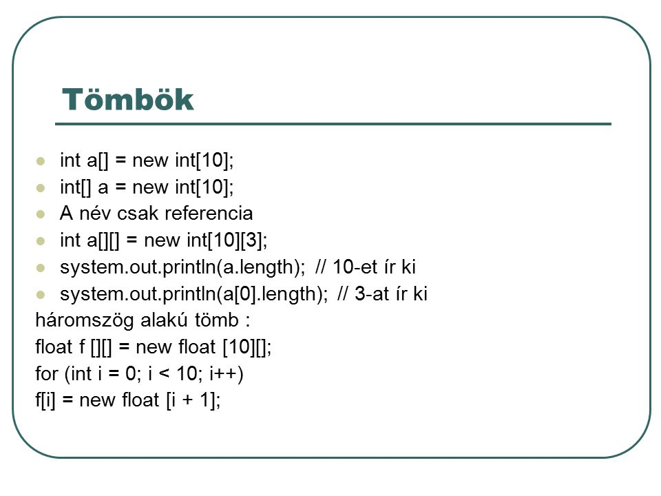 Tömbök int a[] = new int[10]; int[] a = new int[10]; A név csak referencia int a[][] = new int[10][3]; system.out.println(a.length); // 10-et ír ki system.out.println(a[0].length); // 3-at ír ki háromszög alakú tömb : float f [][] = new float [10][]; for (int i = 0; i < 10; i++) f[i] = new float [i + 1];