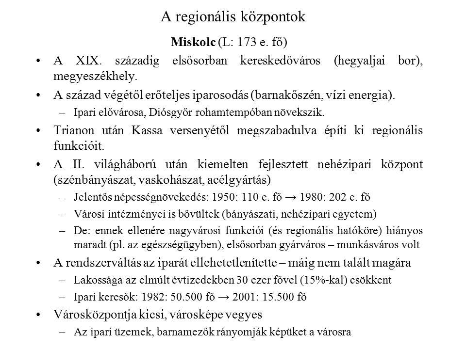 A regionális központok Miskolc (L: 173 e. fő) A XIX. századig elsősorban kereskedőváros (hegyaljai bor), megyeszékhely. A század végétől erőteljes ipa