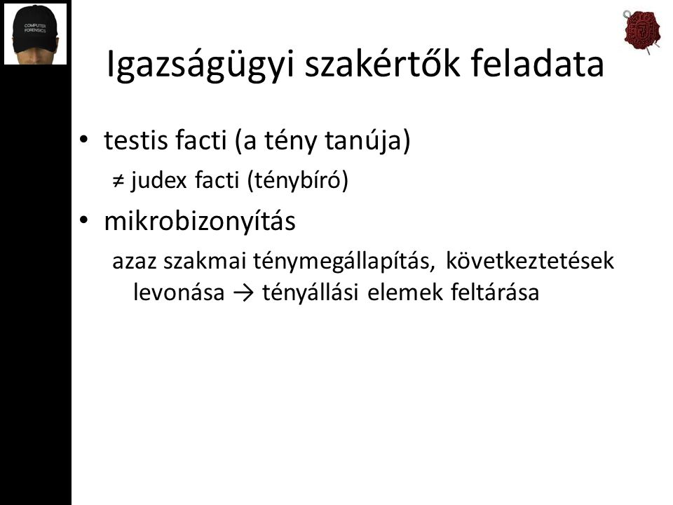 Igazságügyi szakértők feladata testis facti (a tény tanúja) ≠ judex facti (ténybíró) mikrobizonyítás azaz szakmai ténymegállapítás, következtetések levonása → tényállási elemek feltárása