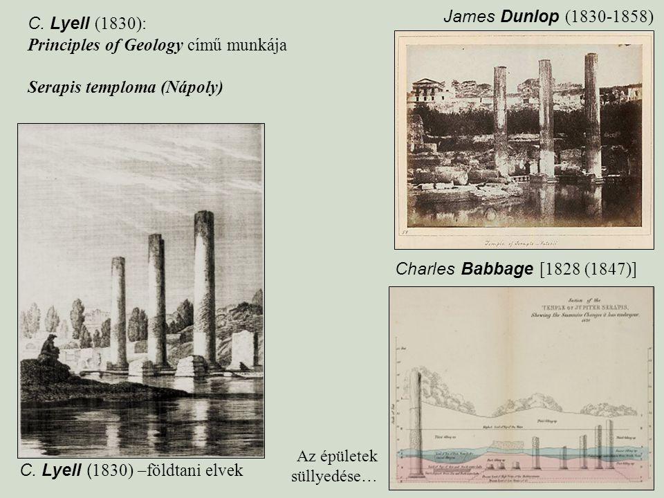 C. Lyell ( 1830) –földtani elvek C. Lyell (1830): Principles of Geology című munkája Serapis temploma (Nápoly) James Dunlop (1830-1858) Charles Babbag