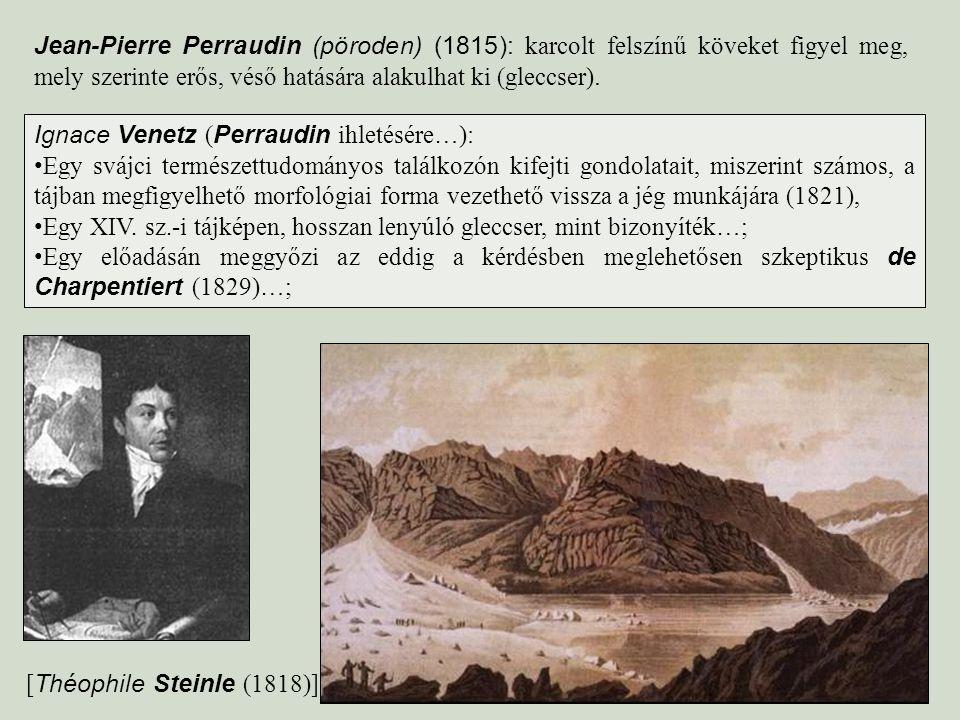 Jean-Pierre Perraudin (pöroden) (1815): karcolt felszínű köveket figyel meg, mely szerinte erős, véső hatására alakulhat ki (gleccser). Ignace Venetz