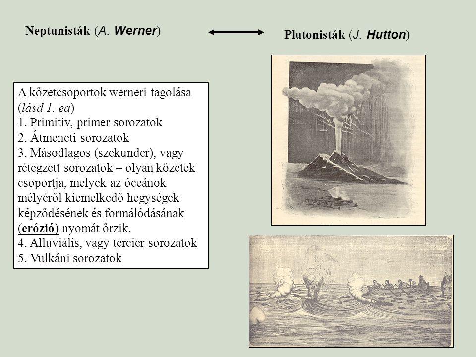 Neptunisták ( A. Werner ) Plutonisták ( J. Hutton ) A kőzetcsoportok werneri tagolása (lásd 1. ea) 1. Primitív, primer sorozatok 2. Átmeneti sorozatok