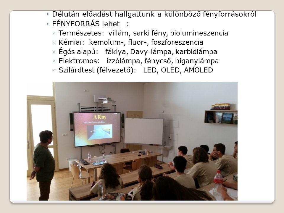  Délután előadást hallgattunk a különböző fényforrásokról  FÉNYFORRÁS lehet: ◦Természetes: villám, sarki fény, biolumineszencia ◦Kémiai: kemolum-, fluor-, foszforeszencia ◦Égés alapú: fáklya, Davy-lámpa, karbidlámpa ◦Elektromos: izzólámpa, fénycső, higanylámpa ◦Szilárdtest (félvezető): LED, OLED, AMOLED