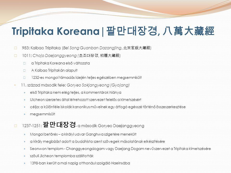 Tripitaka Koreana| 팔만대장경, 八萬大藏經  983: Kaibao Tripitaka (Bei Song Guanban Dazangjing, 北宋官版大藏經 )  1011: Chojo Daejanggyeong ( 초조대장경, 初雕大藏經 )  a Tripitaka Koreana első változata  A Kaibao Tripitakán alapult  1232-es mongol támadás idején teljes egészében megsemmisült 11.
