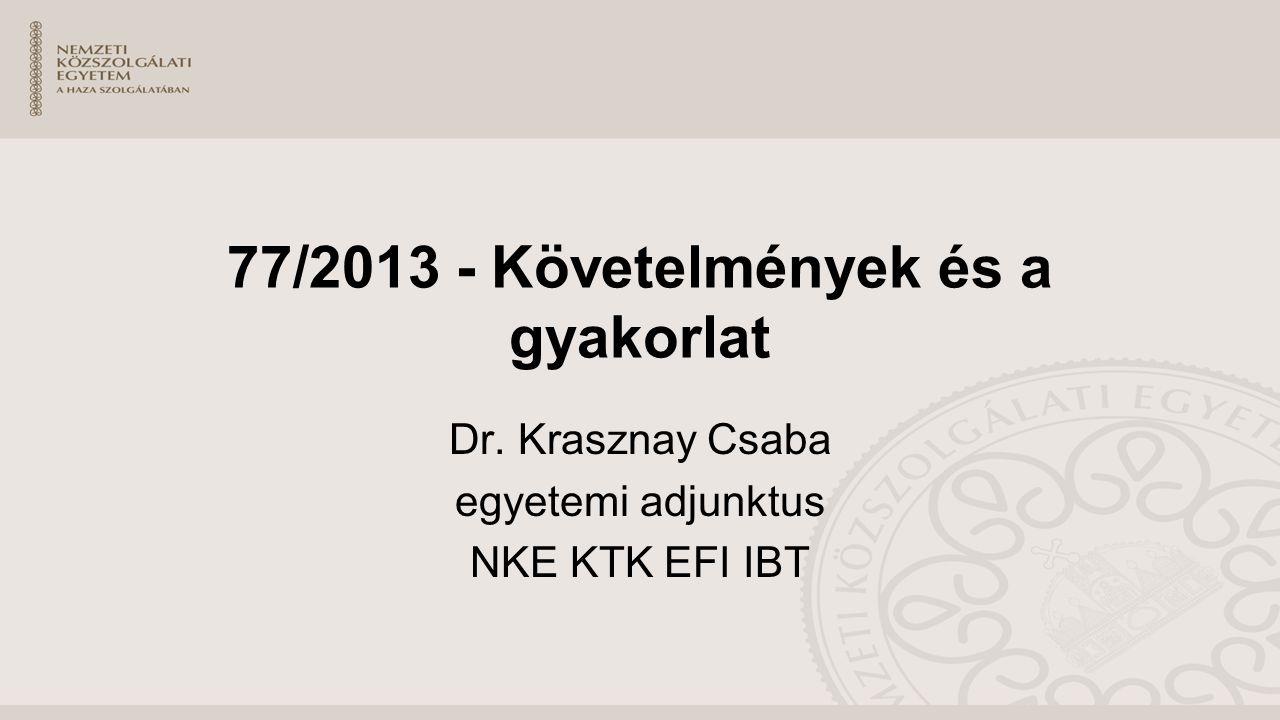 77/2013 - Követelmények és a gyakorlat Dr. Krasznay Csaba egyetemi adjunktus NKE KTK EFI IBT