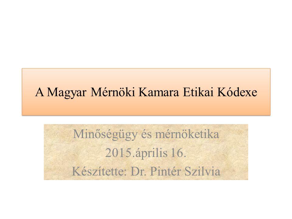 A Magyar Mérnöki Kamara Etikai Kódexe Minőségügy és mérnöketika 2015.április 16. Készítette: Dr. Pintér Szilvia