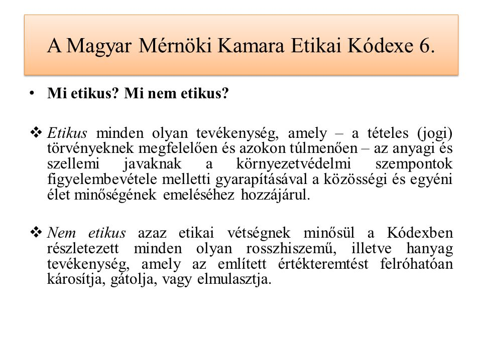 A Magyar Mérnöki Kamara Etikai Kódexe 6. Mi etikus? Mi nem etikus?  Etikus minden olyan tevékenység, amely – a tételes (jogi) törvényeknek megfelelőe