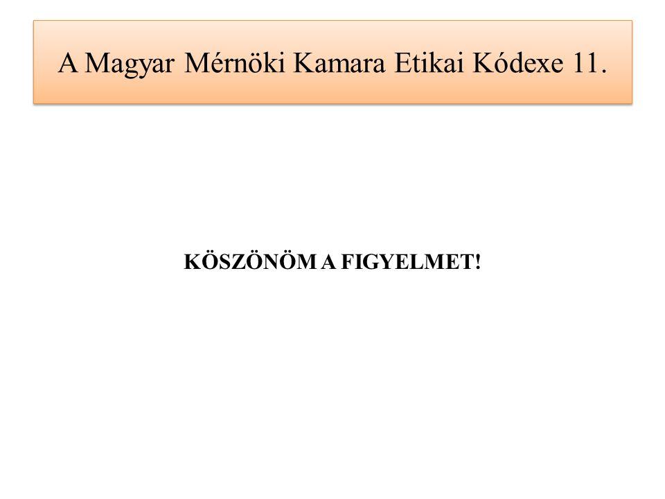 A Magyar Mérnöki Kamara Etikai Kódexe 11. KÖSZÖNÖM A FIGYELMET!