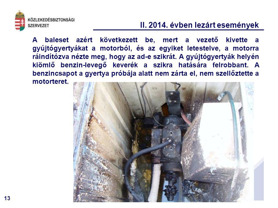 13 II. 2014. évben lezárt események A baleset azért következett be, mert a vezető kivette a gyújtógyertyákat a motorból, és az egyiket letestelve, a m