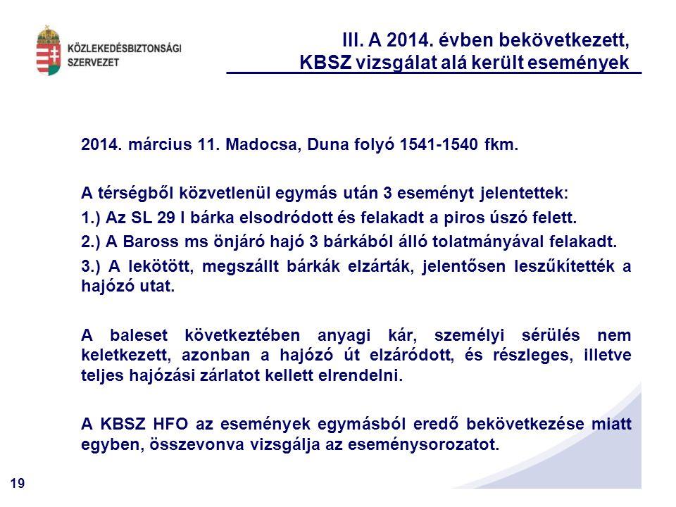 19 III. A 2014. évben bekövetkezett, KBSZ vizsgálat alá került események 2014. március 11. Madocsa, Duna folyó 1541-1540 fkm. A térségből közvetlenül